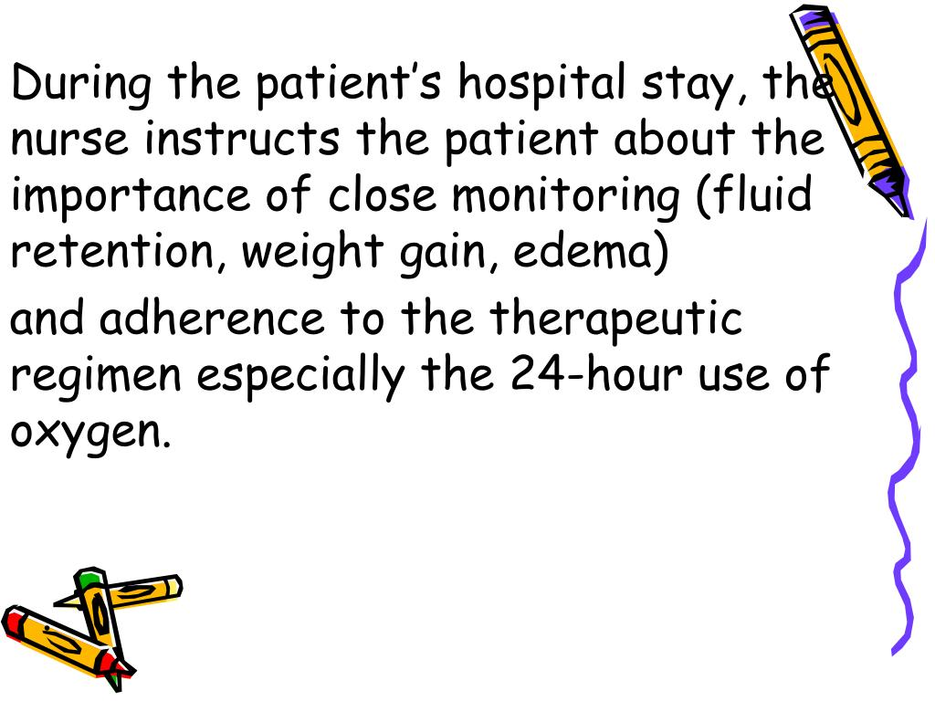 During the patient's hospital stay, the nurse instructs the patient about the importance of close monitoring (fluid retention, weight gain, edema)
