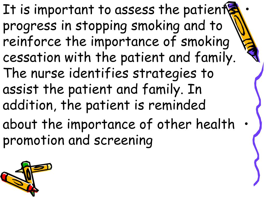 It is important to assess the patient's progress in stopping smoking and to reinforce the importance of smoking cessation with the patient and family. The nurse identifies strategies to assist the patient and family. In addition, the patient is reminded