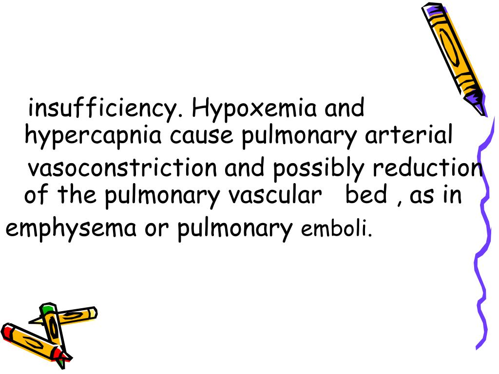 insufficiency. Hypoxemia and    hypercapnia cause pulmonary arterial