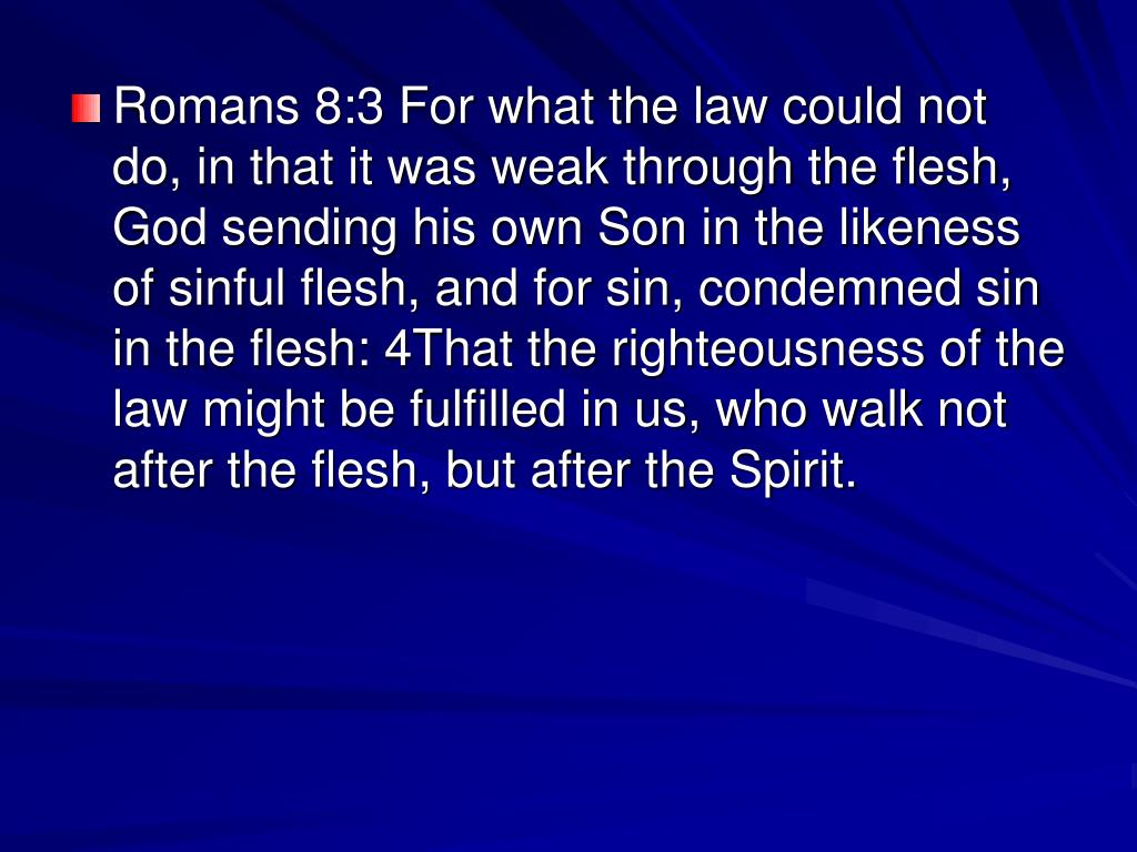 Romans 8:3 For what the law could not do, in that it was weak through the flesh, God sending his own Son in the likeness of sinful flesh, and for sin, condemned sin in the flesh: 4That the righteousness of the law might be fulfilled in us, who walk not after the flesh, but after the Spirit.