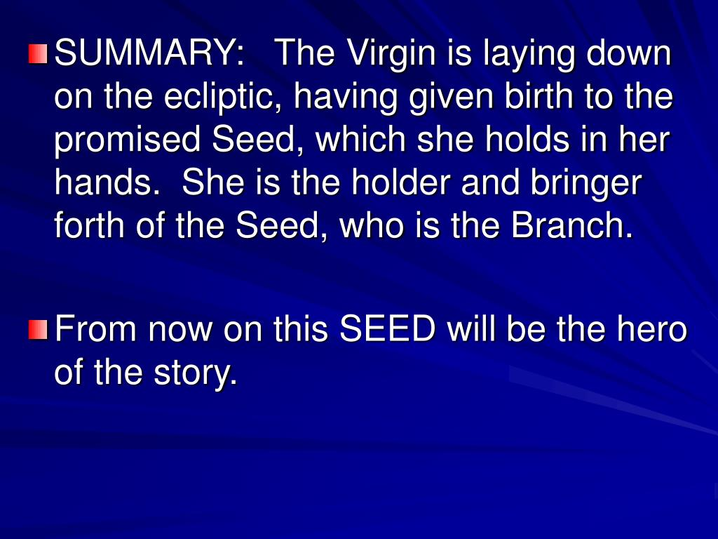 SUMMARY:   The Virgin is laying down on the ecliptic, having given birth to the promised Seed, which she holds in her hands.  She is the holder and bringer forth of the Seed, who is the Branch.