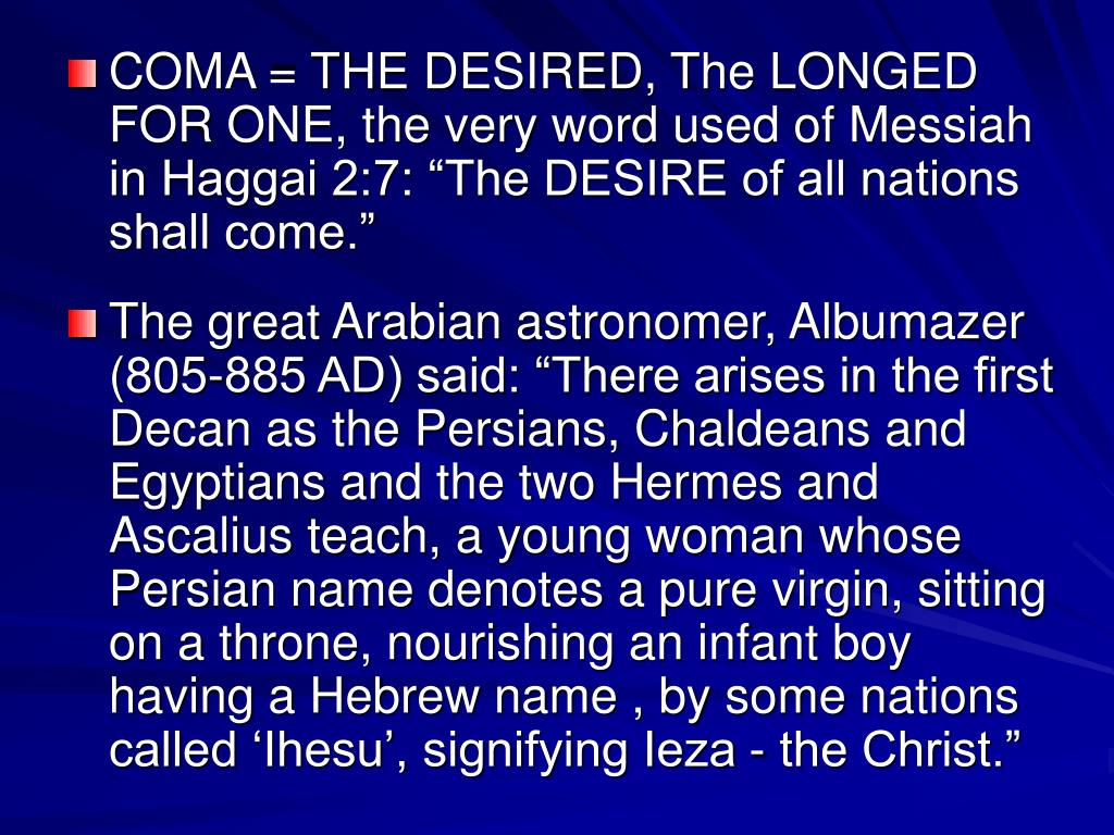 """COMA = THE DESIRED, The LONGED FOR ONE, the very word used of Messiah in Haggai 2:7: """"The DESIRE of all nations shall come."""""""
