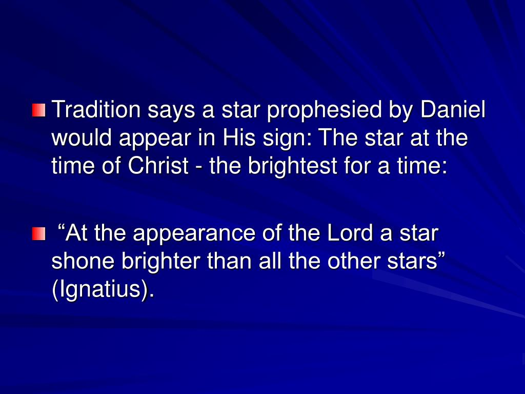Tradition says a star prophesied by Daniel would appear in His sign: The star at the time of Christ - the brightest for a time: