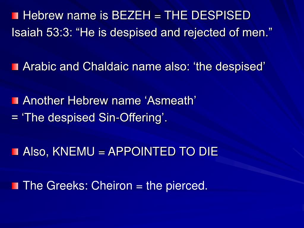 Hebrew name is BEZEH = THE DESPISED