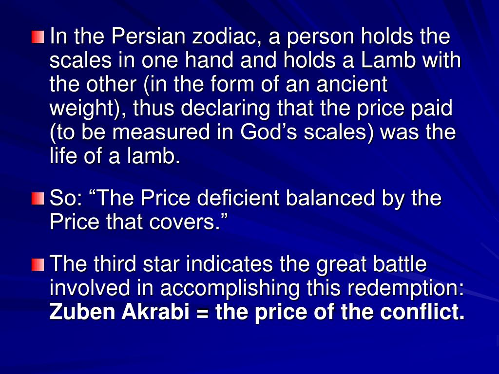 In the Persian zodiac, a person holds the scales in one hand and holds a Lamb with the other (in the form of an ancient weight), thus declaring that the price paid (to be measured in God's scales) was the life of a lamb.