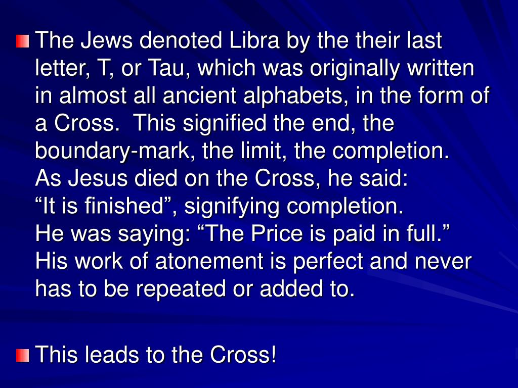 """The Jews denoted Libra by the their last letter, T, or Tau, which was originally written in almost all ancient alphabets, in the form of a Cross.  This signified the end, the boundary-mark, the limit, the completion.    As Jesus died on the Cross, he said:                  """"It is finished"""", signifying completion.               He was saying: """"The Price is paid in full.""""    His work of atonement is perfect and never has to be repeated or added to."""