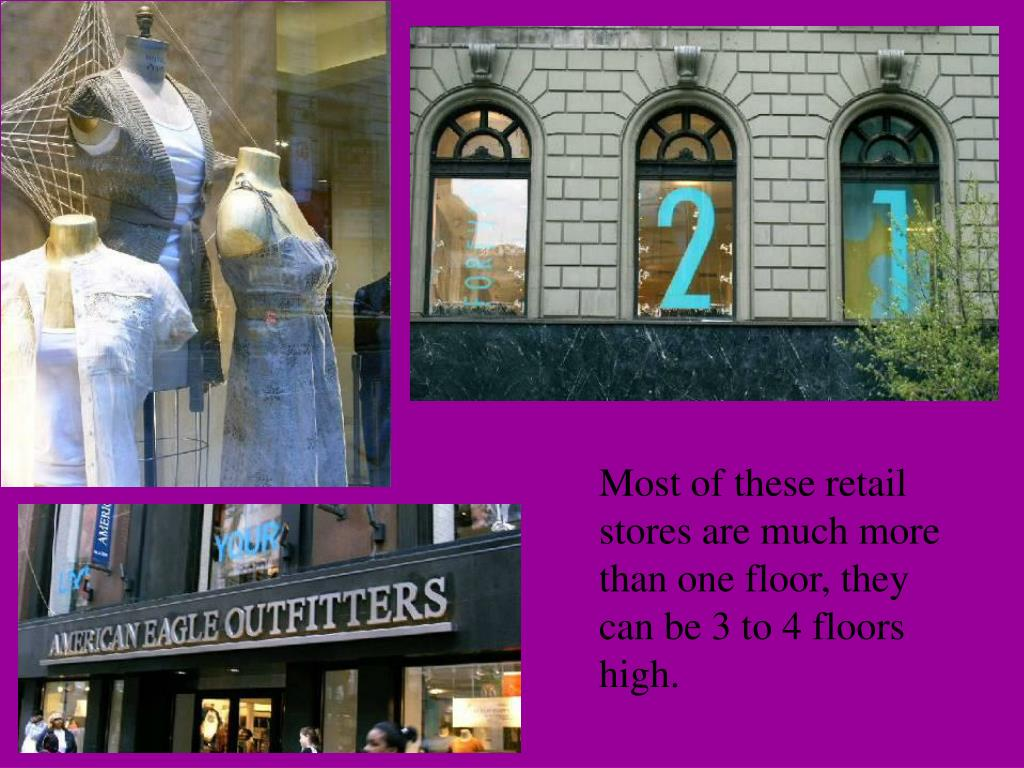 Most of these retail stores are much more than one floor, they can be 3 to 4 floors high.