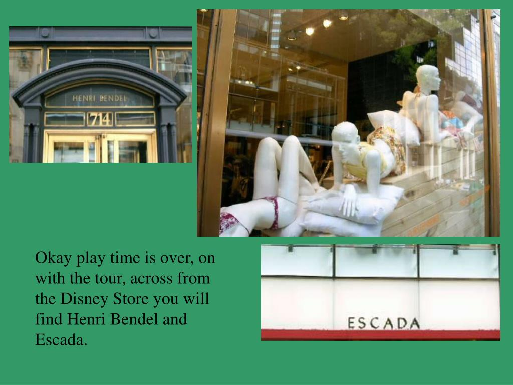 Okay play time is over, on with the tour, across from the Disney Store you will find Henri Bendel and Escada.