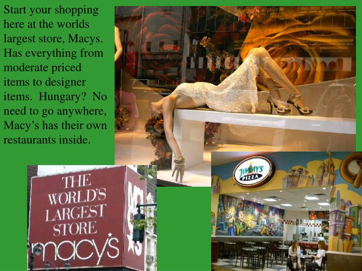 Start your shopping here at the worlds largest store, Macys.  Has everything from moderate priced it...