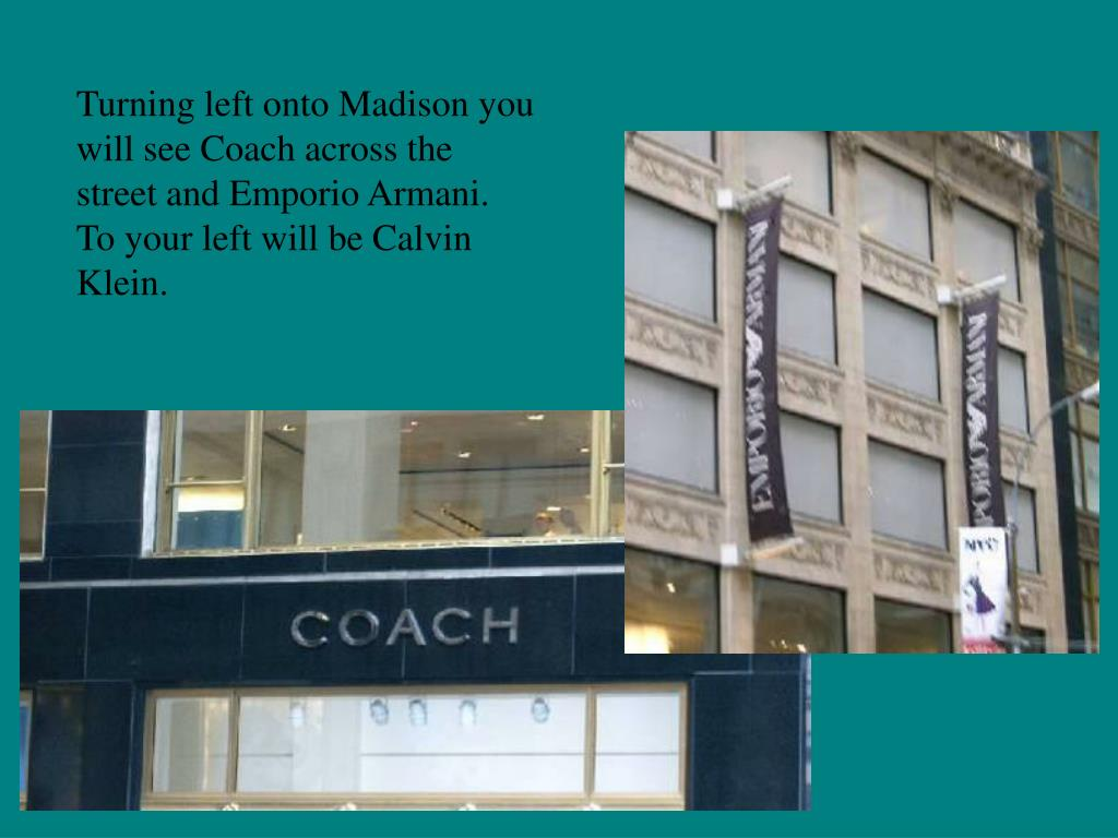 Turning left onto Madison you will see Coach across the street and Emporio Armani.  To your left will be Calvin Klein.