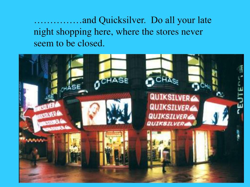 ……………and Quicksilver.  Do all your late night shopping here, where the stores never seem to be closed.