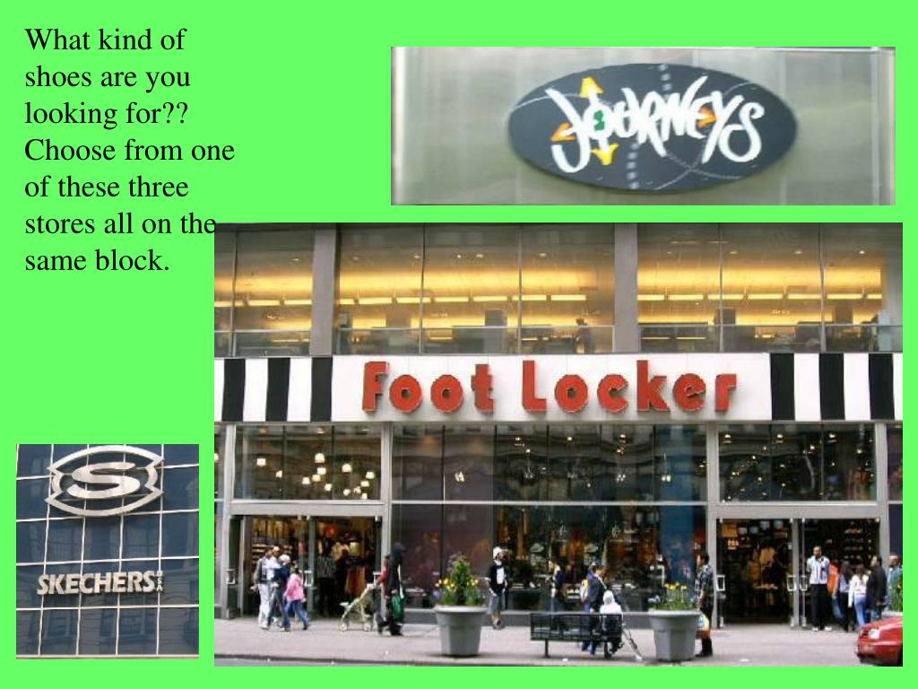 What kind of shoes are you looking for?? Choose from one of these three stores all on the same block.