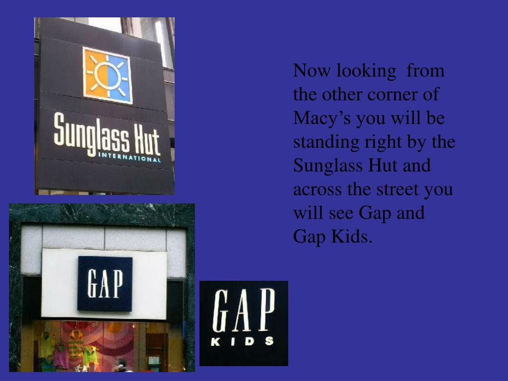 Now looking  from the other corner of Macy's you will be standing right by the Sunglass Hut and across the street you will see Gap and Gap Kids.