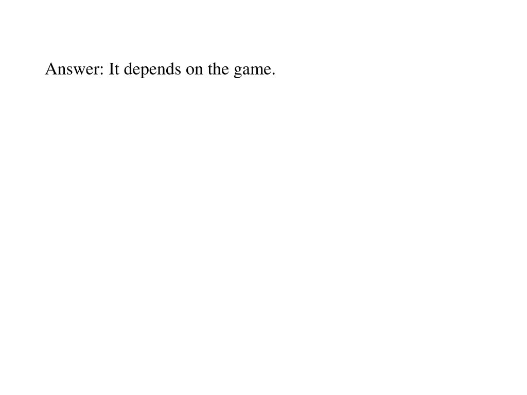 Answer: It depends on the game.