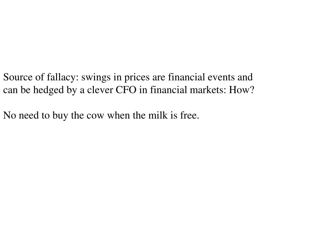 Source of fallacy: swings in prices are financial events and can be hedged by a clever CFO in financial markets: How?