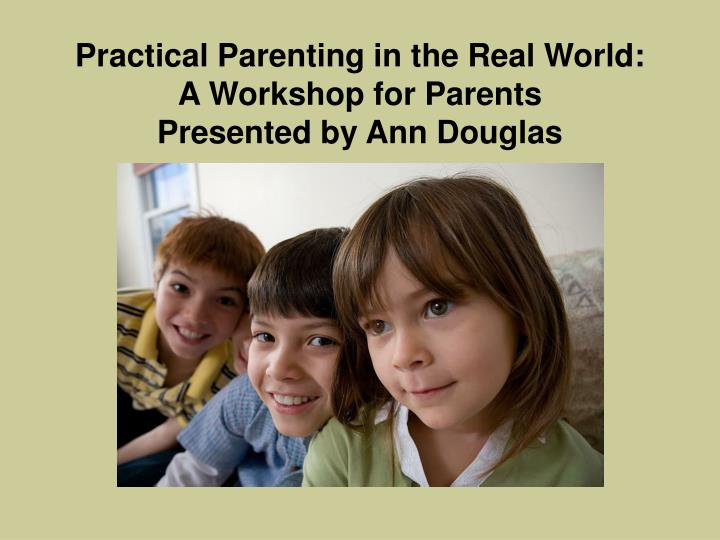 Practical parenting in the real world a workshop for parents presented by ann douglas l.jpg