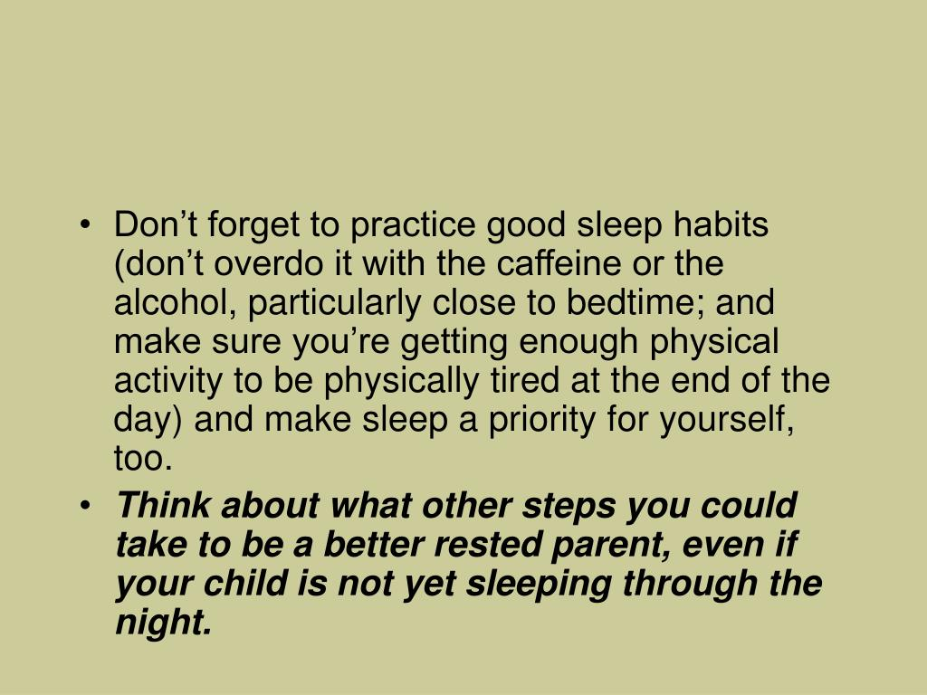 Don't forget to practice good sleep habits (don't overdo it with the caffeine or the alcohol, particularly close to bedtime; and make sure you're getting enough physical activity to be physically tired at the end of the day) and make sleep a priority for yourself, too.