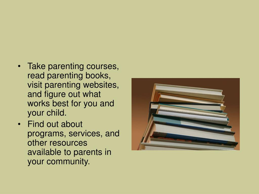 Take parenting courses, read parenting books, visit parenting websites, and figure out what works best for you and your child.