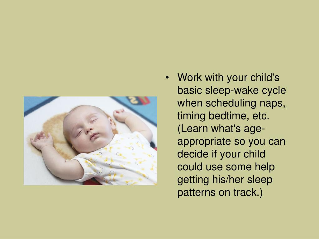 Work with your child's basic sleep-wake cycle when scheduling naps, timing bedtime, etc. (Learn what's age-appropriate so you can decide if your child could use some help getting his/her sleep patterns on track.)