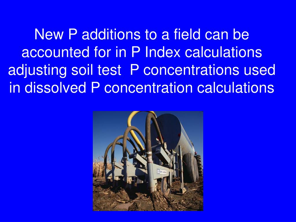 New P additions to a field can be accounted for in P Index calculations adjusting soil test  P concentrations used  in dissolved P concentration calculations
