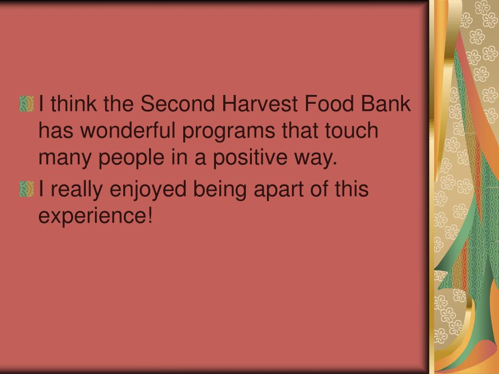 I think the Second Harvest Food Bank has wonderful programs that touch many people in a positive way.