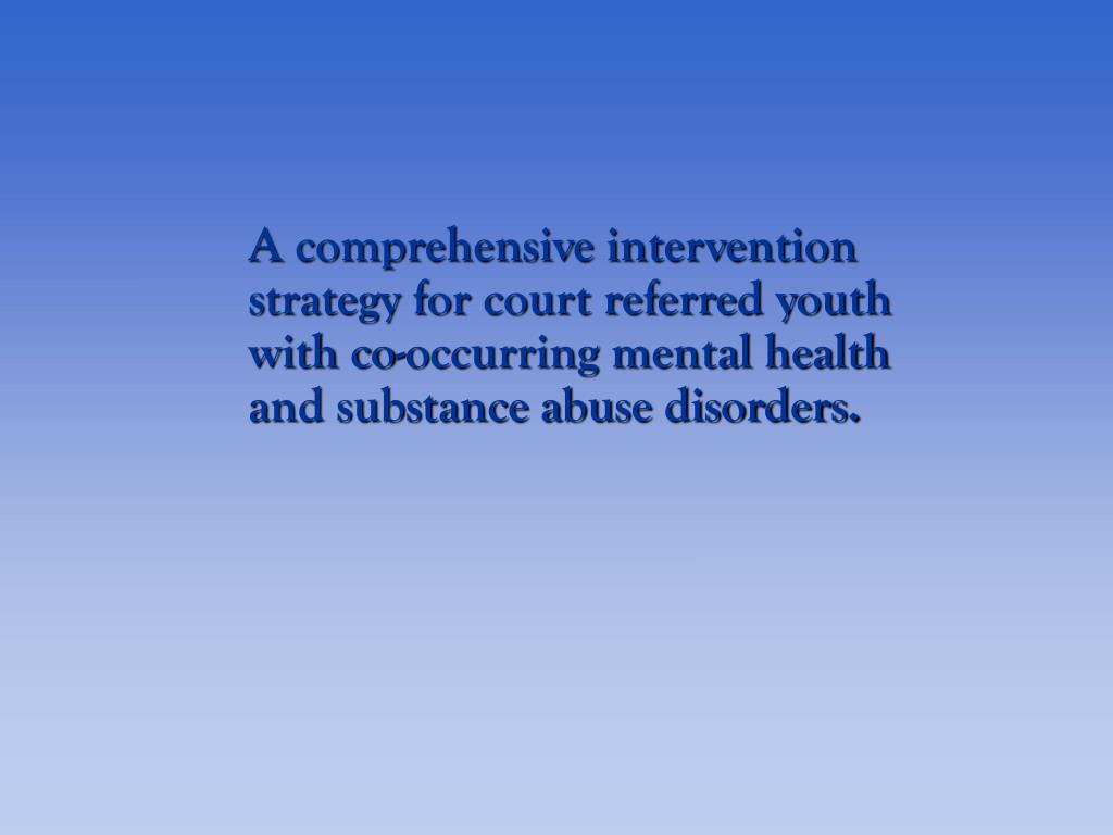 A comprehensive intervention strategy for court referred youth with co-occurring mental health and substance abuse disorders.