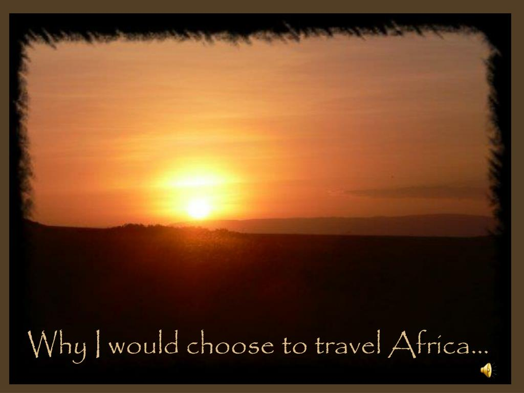 Why I would choose to travel Africa…
