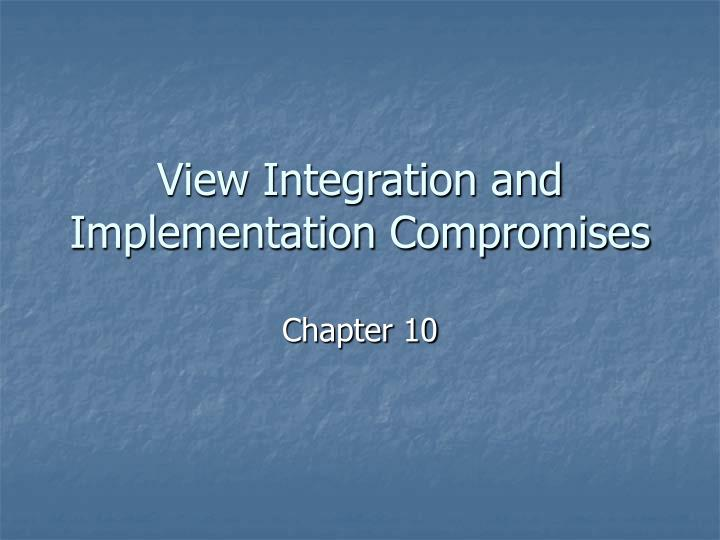 View integration and implementation compromises