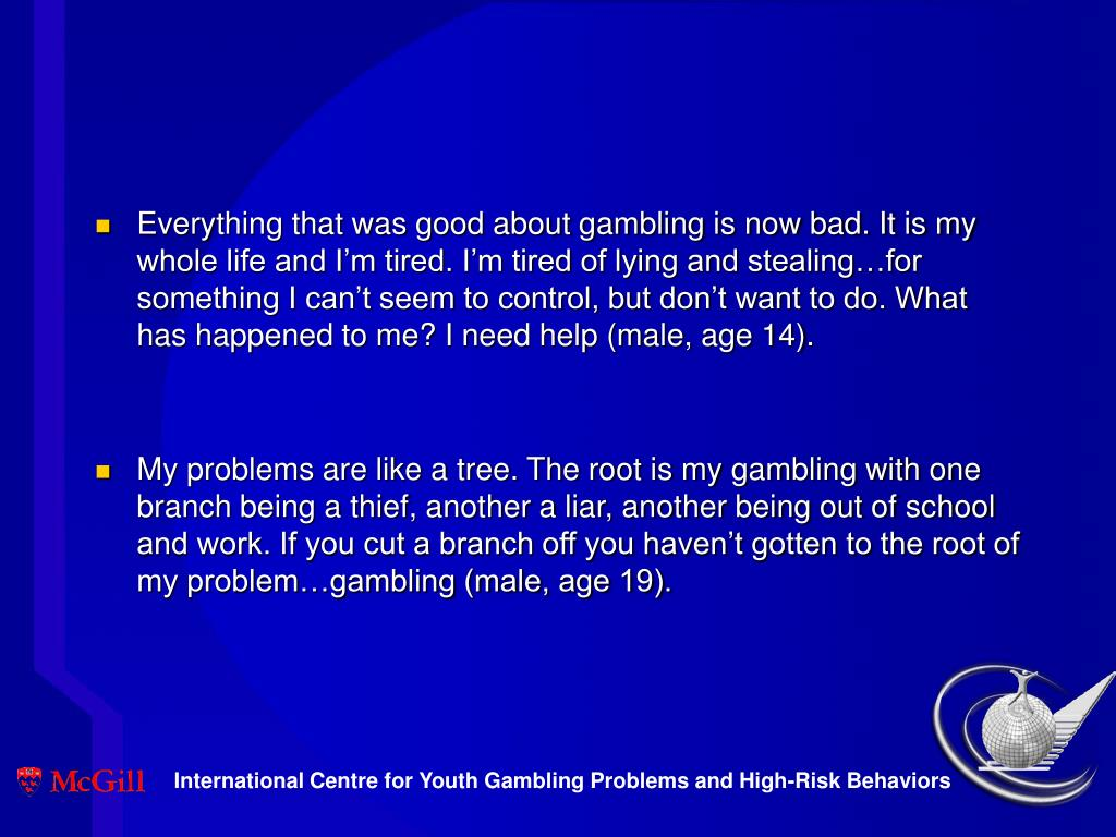 Everything that was good about gambling is now bad. It is my whole life and I'm tired. I'm tired of lying and stealing…for something I can't seem to control, but don't want to do. What has happened to me? I need help (male, age 14).
