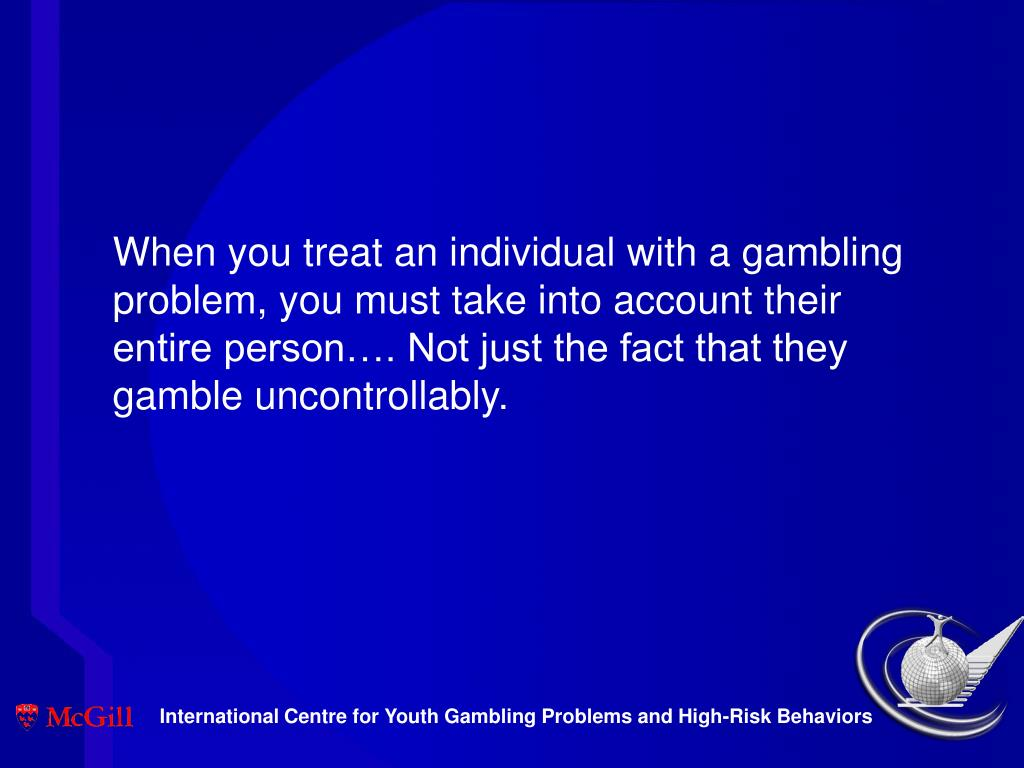 When you treat an individual with a gambling problem, you must take into account their entire person…. Not just the fact that they gamble uncontrollably.