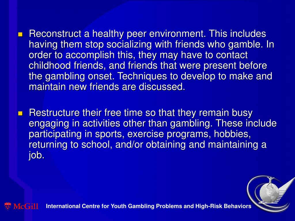 Reconstruct a healthy peer environment. This includes having them stop socializing with friends who gamble. In order to accomplish this, they may have to contact childhood friends, and friends that were present before the gambling onset. Techniques to develop to make and maintain new friends are discussed.