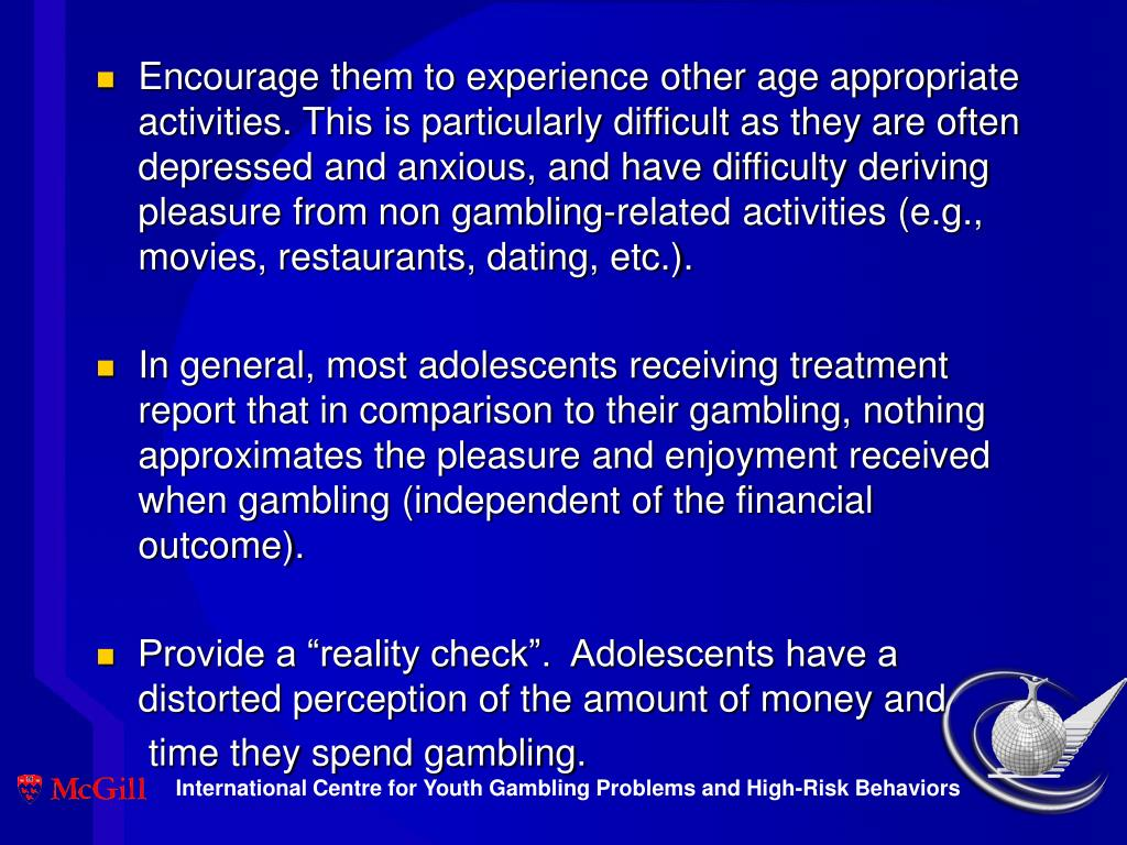 Encourage them to experience other age appropriate activities. This is particularly difficult as they are often depressed and anxious, and have difficulty deriving pleasure from non gambling-related activities (e.g., movies, restaurants, dating, etc.).