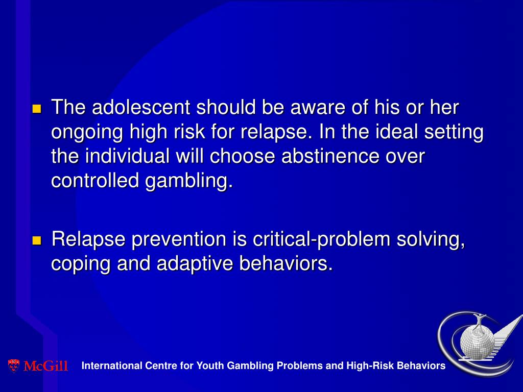 The adolescent should be aware of his or her ongoing high risk for relapse. In the ideal setting the individual will choose abstinence over controlled gambling.