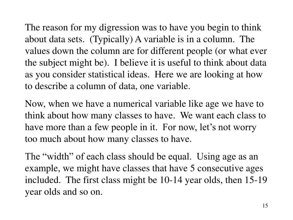 The reason for my digression was to have you begin to think about data sets.  (Typically) A variable is in a column.  The values down the column are for different people (or what ever the subject might be).  I believe it is useful to think about data as you consider statistical ideas.  Here we are looking at how to describe a column of data, one variable.