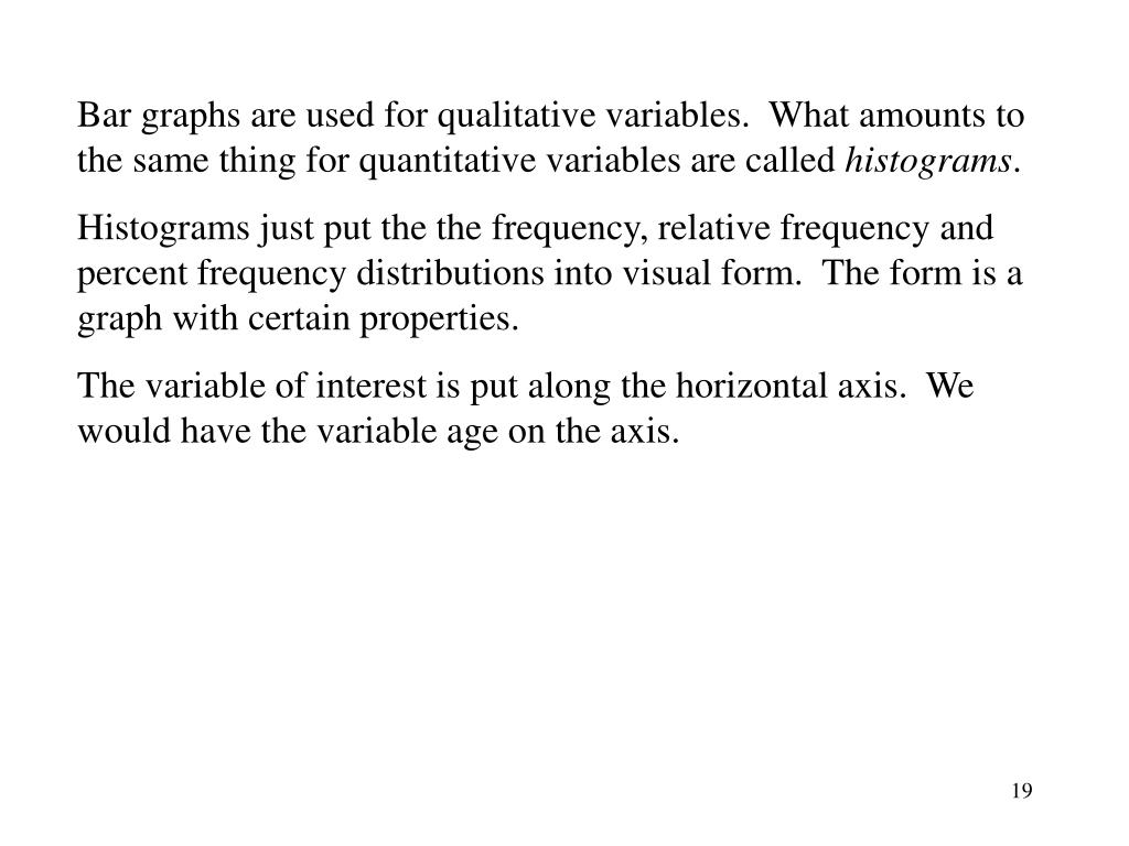 Bar graphs are used for qualitative variables.  What amounts to the same thing for quantitative variables are called