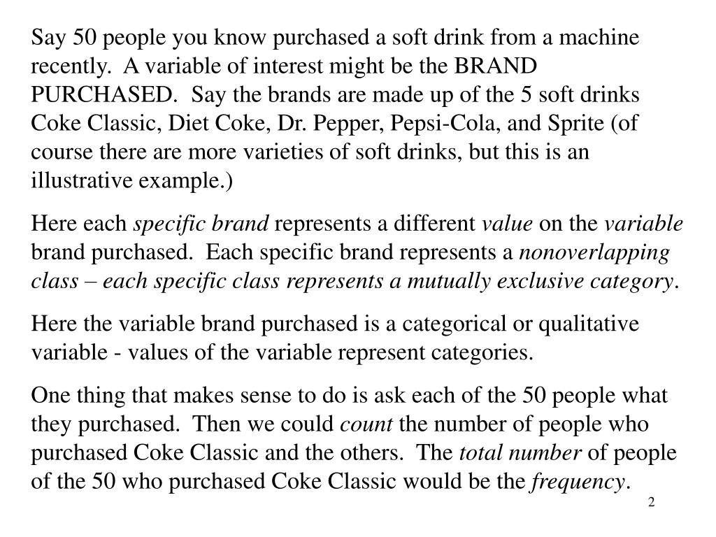 Say 50 people you know purchased a soft drink from a machine recently.  A variable of interest might be the BRAND PURCHASED.  Say the brands are made up of the 5 soft drinks Coke Classic, Diet Coke, Dr. Pepper, Pepsi-Cola, and Sprite (of course there are more varieties of soft drinks, but this is an illustrative example.)