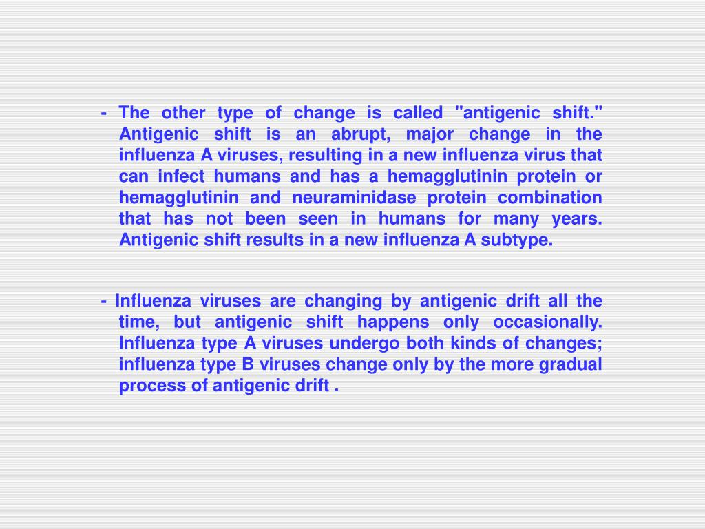 """- The other type of change is called """"antigenic shift."""" Antigenic shift is an abrupt, major change in the influenza A viruses, resulting in a new influenza virus that can infect humans and has a hemagglutinin protein or hemagglutinin and neuraminidase protein combination that has not been seen in humans for many years. Antigenic shift results in a new influenza A subtype."""
