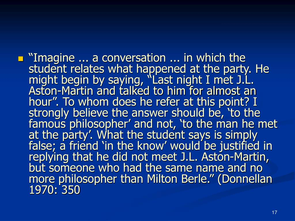 """Imagine ... a conversation ... in which the student relates what happened at the party. He might begin by saying, ""Last night I met J.L. Aston-Martin and talked to him for almost an hour"". To whom does he refer at this point? I strongly believe the answer should be, 'to the famous philosopher' and not, 'to the man he met at the party'. What the student says is simply false; a friend 'in the know' would be justified in replying that he did not meet J.L. Aston-Martin, but someone who had the same name and no more philosopher than Milton Berle."" (Donnellan 1970: 350"