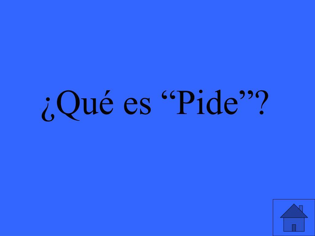 """¿Qué es """"Pide""""?"""
