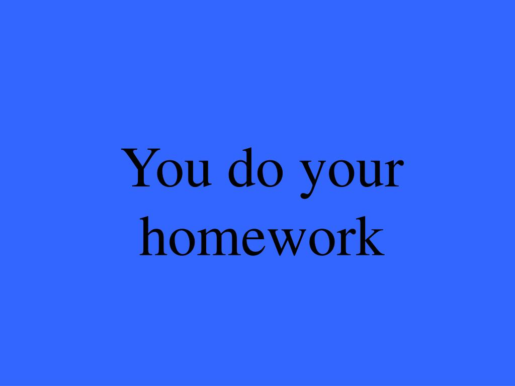 You do your homework