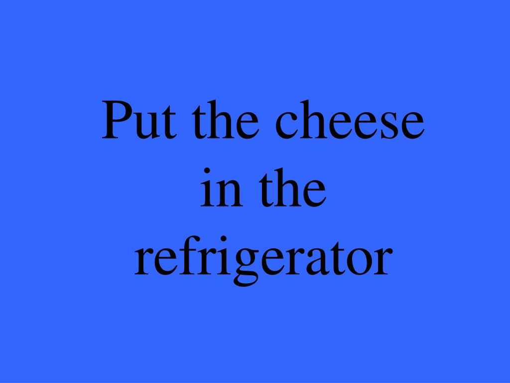 Put the cheese in the refrigerator