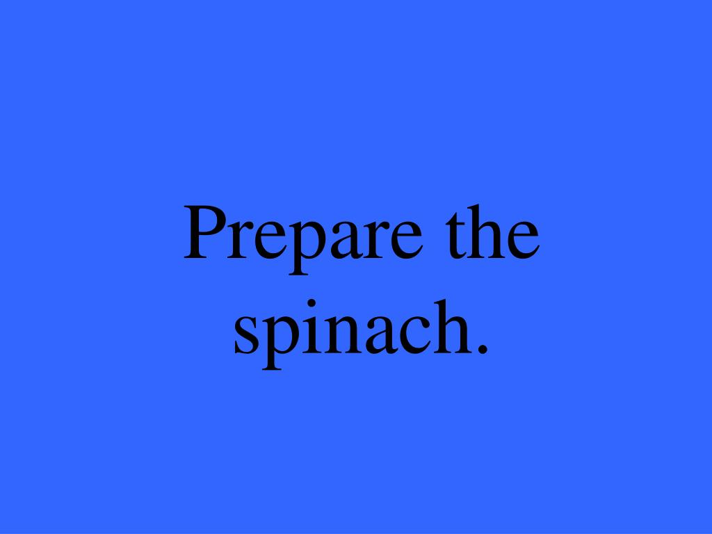 Prepare the spinach.