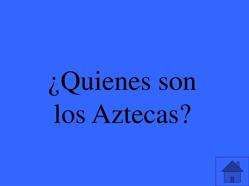 ¿Quienes son los Aztecas?