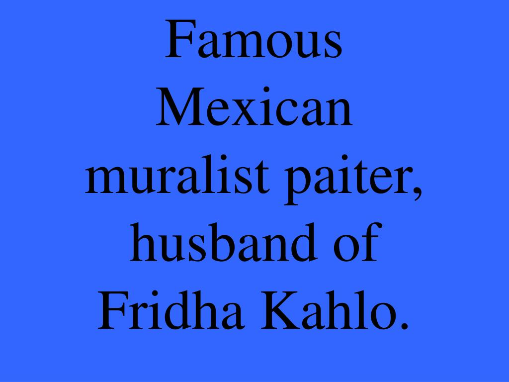 Famous Mexican muralist paiter, husband of Fridha Kahlo.