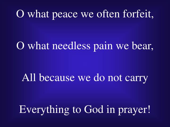 O what peace we often forfeit,