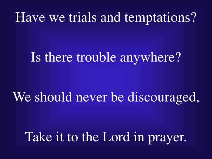 Have we trials and temptations?