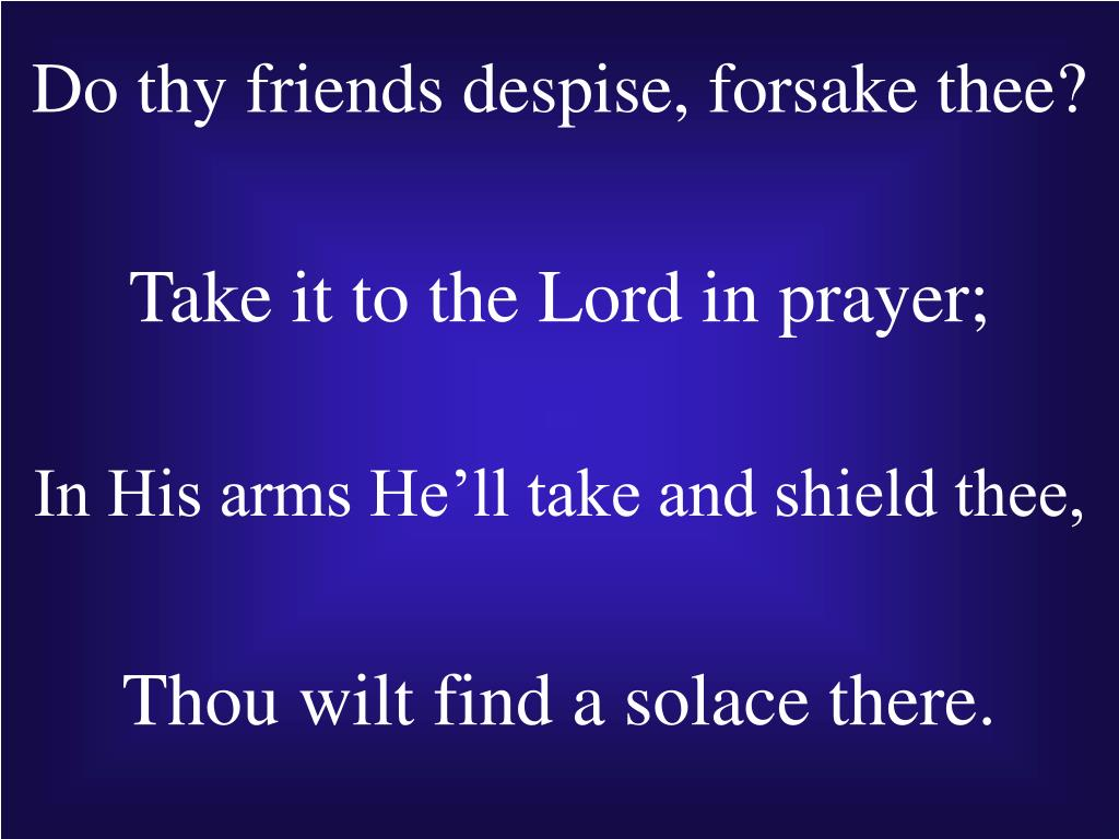 Do thy friends despise, forsake thee?