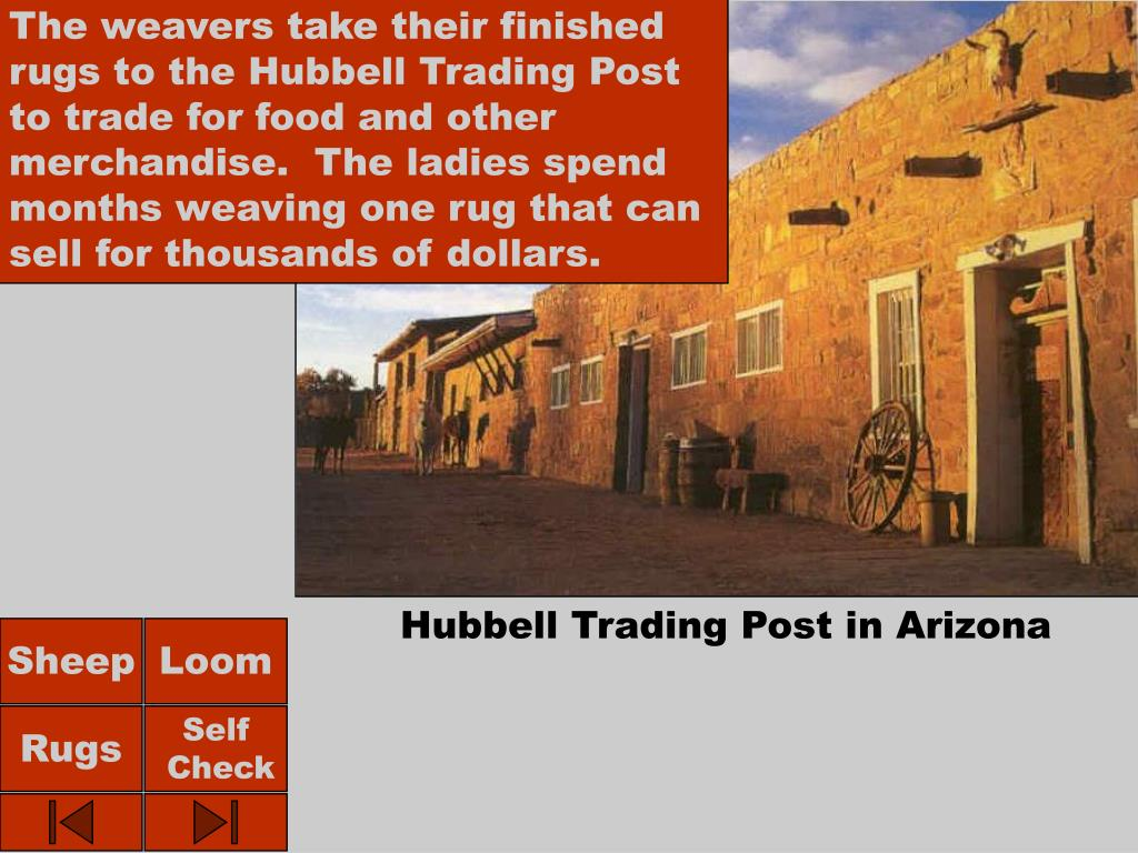The weavers take their finished rugs to the Hubbell Trading Post to trade for food and other merchandise.  The ladies spend months weaving one rug that can sell for thousands of dollars.