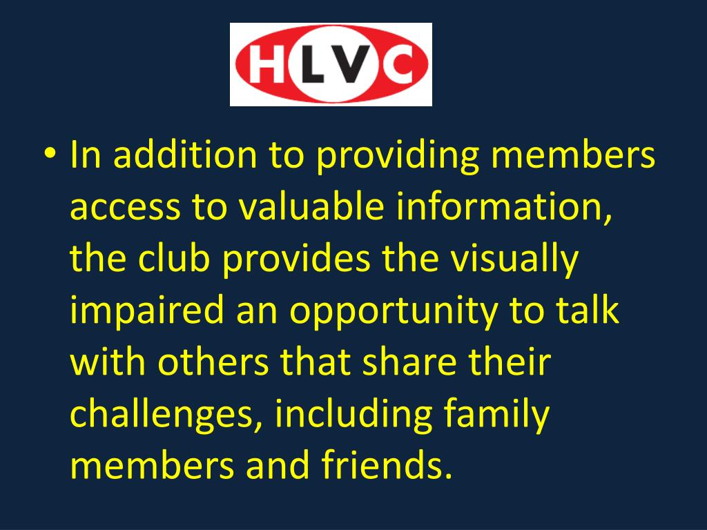 In addition to providing members access to valuable information, the club provides the visually impaired an opportunity to talk with others that share their challenges, including family members and friends.