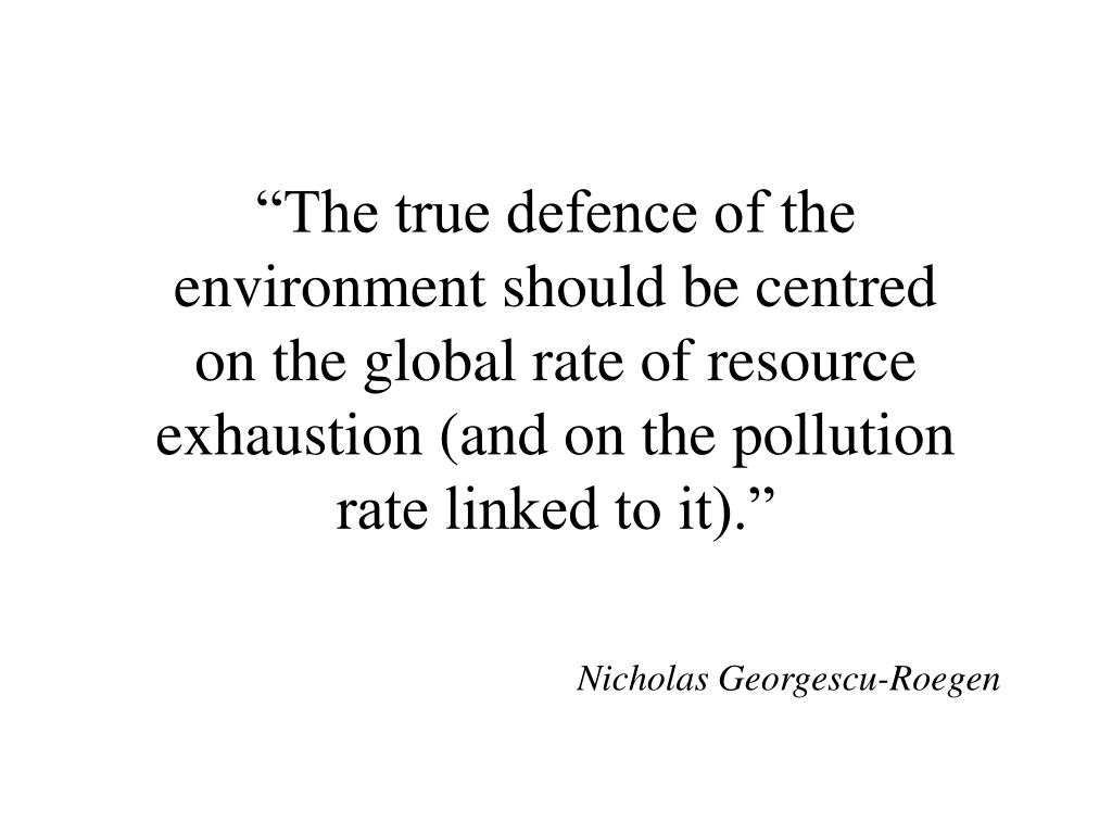"""""""The true defence of the  environment should be centred on the global rate of resource exhaustion (and on the pollution rate linked to it)."""""""